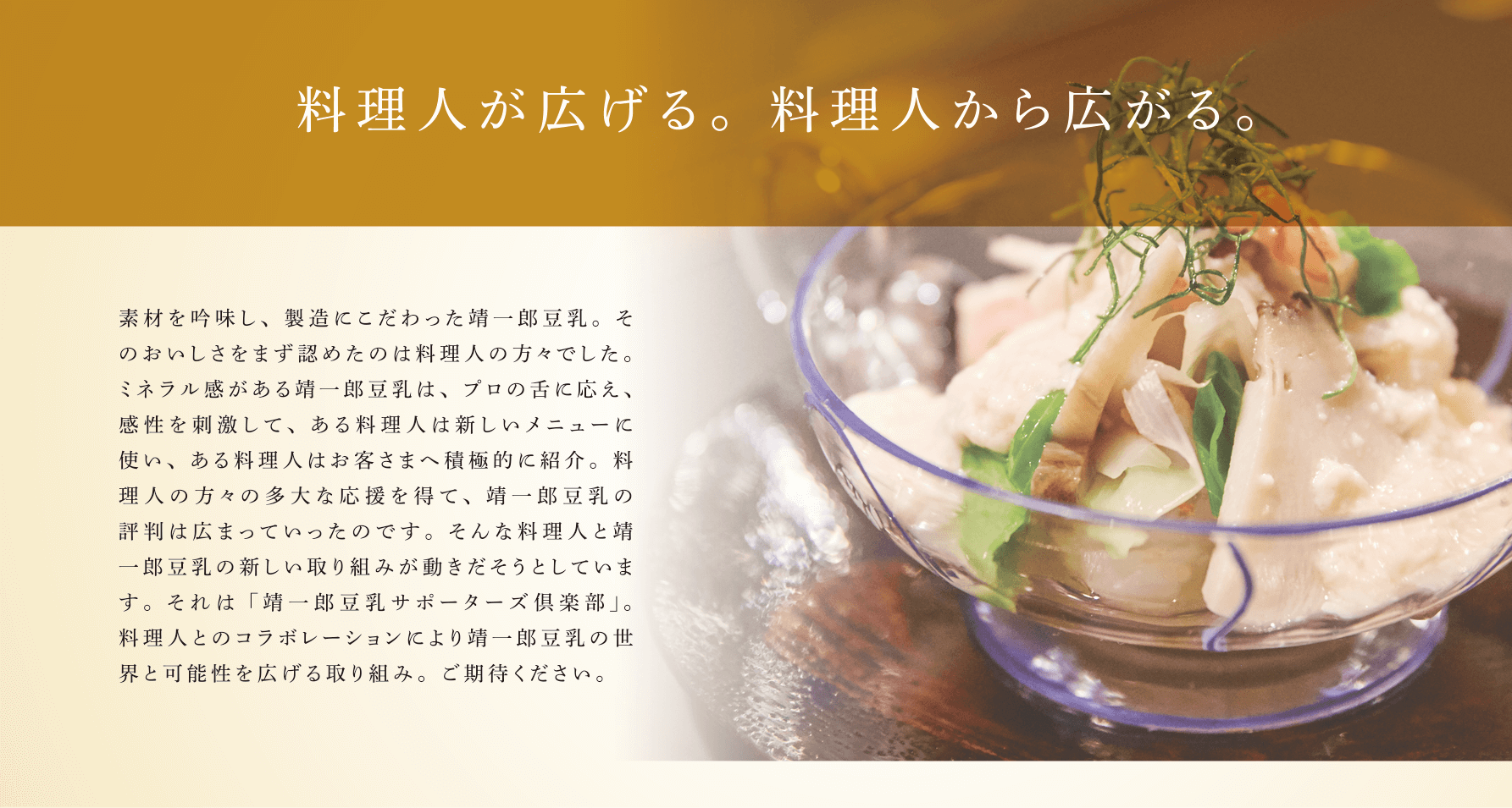 料理人が広げる。料理人から広がる。素材を吟味し、製造にこだわった靖一郎豆乳。そのおいしさをまず認めたのは料理人の方々でした。ミネラル感がある靖一郎豆乳は、プロの舌に応え、感性を刺激して、ある料理人は新しいメニューに使い、ある料理人はお客さまへ積極的に紹介。料理人の方々の多大な応援を得て、靖一郎豆乳の評判は広まっていったのです。そんな料理人と靖一郎豆乳の新しい取り組みが動きだそうとしています。それは「靖一郎豆乳サポーターズ倶楽部」。料理人とのコラボレーションにより靖一郎豆乳の世界と可能性を広げる取り組み。ご期待ください。