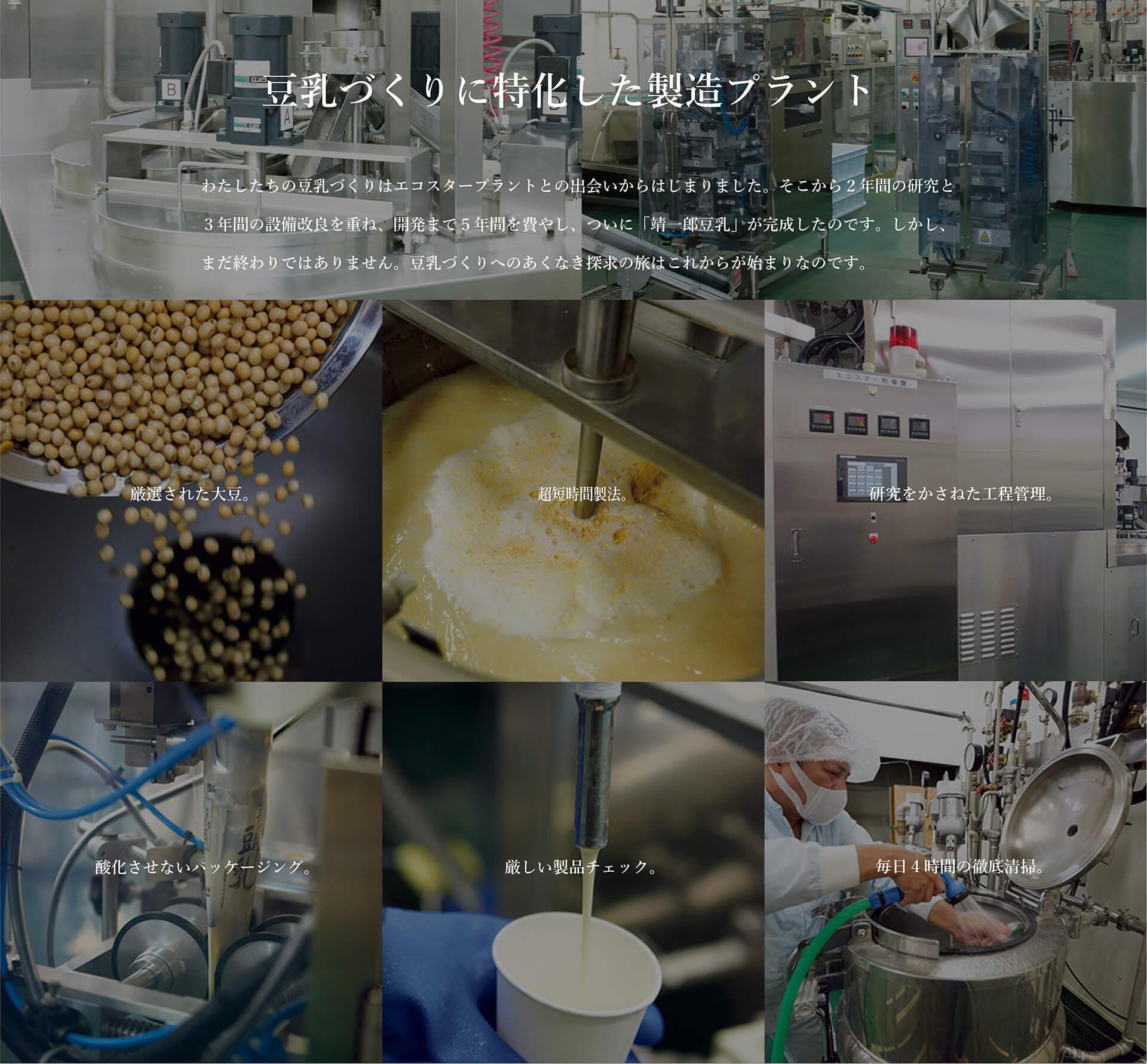 豆乳作りの概念を一新するプラント。佐賀県産のフクユタカをご存知の方は、素材にくわしい方です。数ある佐賀県産の大豆品種のなかでも、フクユタカは最高峰と認められています。その一粒一粒にはタンパク質の含有量が多く含まれ、糖質とのバランスもよく、くせが少なくまろやかで甘みもあるという、大豆本来の旨味を持っているからです。しかも生産量は限られているので稀少な大豆として、本物を志向する製造者が求めてやまないフクユタカ。靖一郎豆乳はフクユタカのなかでも大粒のものを厳選して100%使用して作っています。