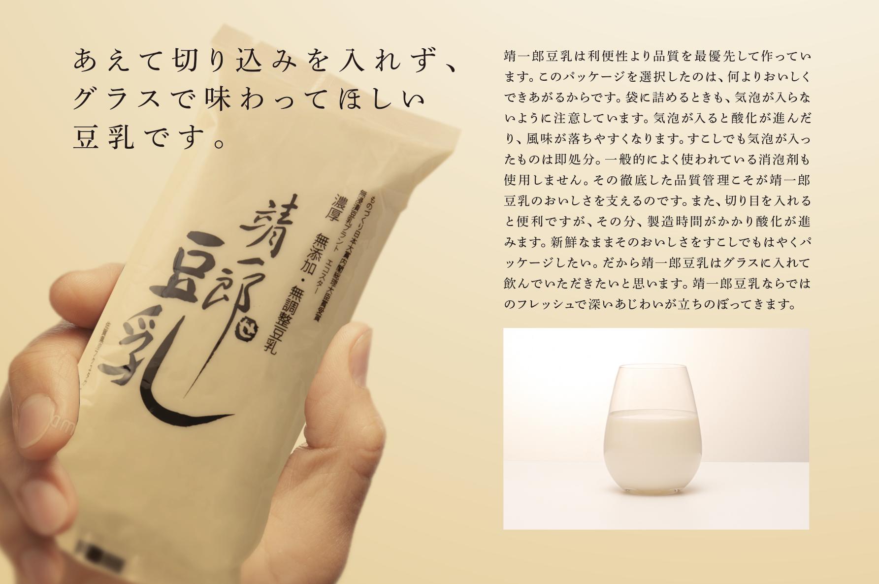 あえて切り込みを入れず、グラスで味わってほしい豆乳です。靖一郎豆乳は利便性より品質を最優先して作っています。このパッケージを選択したのは、何よりおいしくできあがるからです。袋に詰めるときも、なにより気泡が入らないように注意しています。気泡が入ると酸化は進むからです。すこしでも気泡が入ったものは即処分。消泡剤も使用しません。その徹底した品質管理こそが靖一郎豆乳のおいしさを支えるのです。また、切り目を入れると便利ですが、その分、製造時間がかかり酸化が進みます。新鮮なままそのおいしさをすこしでもはやくパッケージしたい。だから靖一郎豆乳はグラスに入れて飲んでいただきたいと思います。靖一郎豆乳ならではのフレッシュで深いあじわりが立ちのぼってきます。