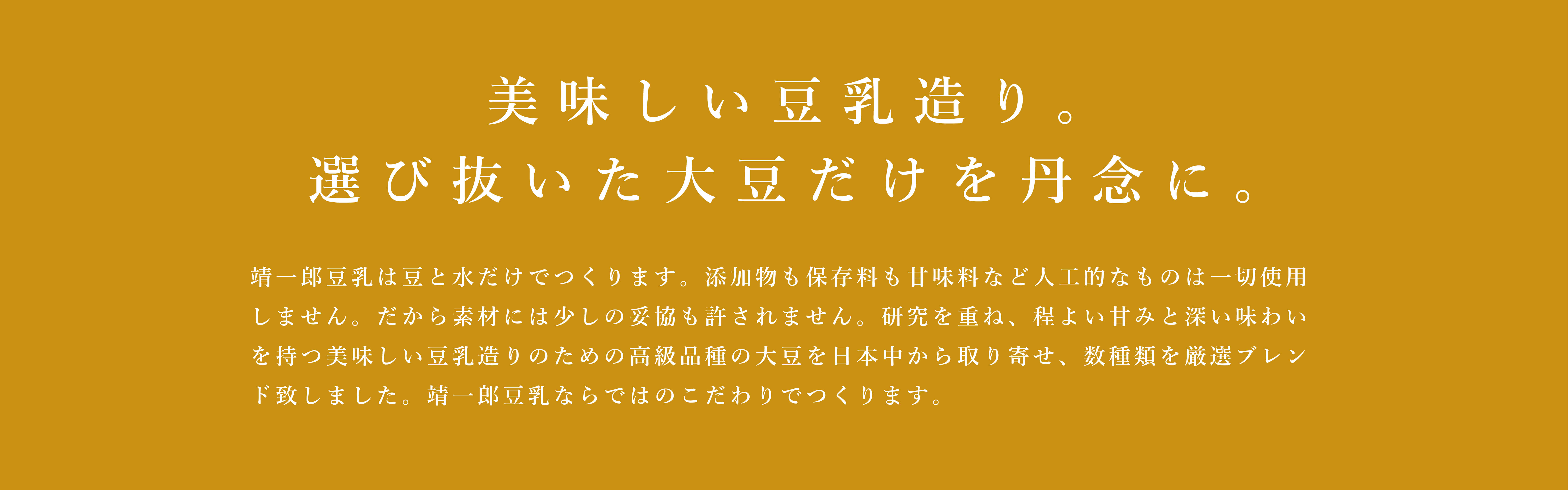 これぞ大豆の王様。その豆だけを、丹念に。靖一郎豆乳は豆と水だけでつくります。添加物も保存料も甘味料など人工的なものは一切使用しません。だから素材には少しの妥協も許されません。吟味に吟味をかさねた結果、大豆には佐賀県産のフクユタカだけを使用。数ある佐賀県産の大豆品種のなかでも、フクユタカは最高峰と認められています。その一粒一粒にはタンパク質の含有量が多く含まれ、糖質とのバランスもよく、くせが少なくまろやかで甘みもあるという、大豆本来の旨味を持っているからです。