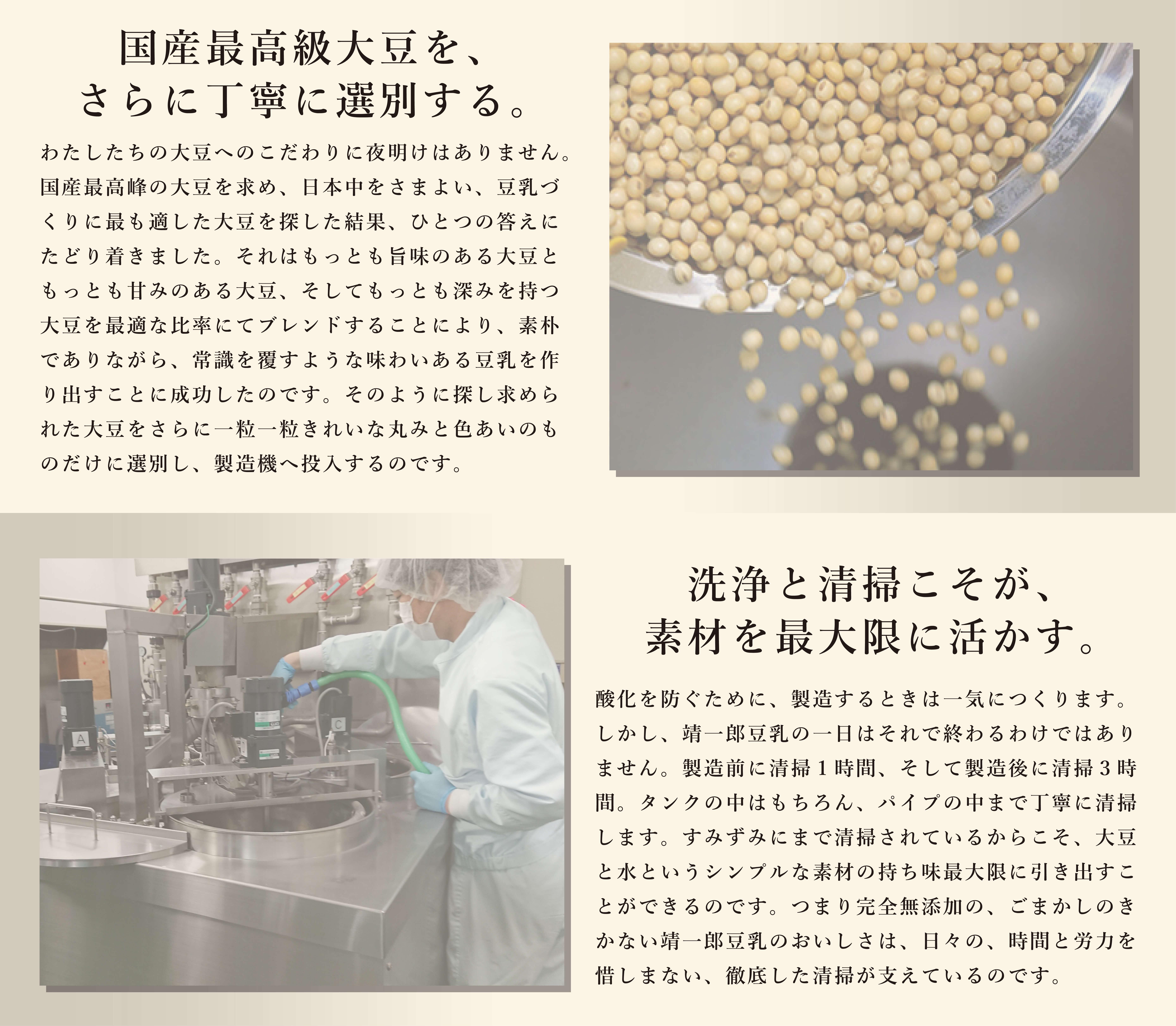 だからフクユタカは人気です。佐賀県は全国でも有数の大豆産地。というのも、有明海に面した、肥沃な佐賀平野は、湿度が低く気温の日較差・年較差が大きいという穀物の栽培には絶好の地だからです。そのなかでもフクユタカは、一粒一粒がきれいな丸みを帯びていて、そのなかに大豆本来の旨味を持っている一級品。生産量は限られているので稀少な大豆として、本物を志向する製造者が求めてやまない大豆の最高峰なのです。靖一郎豆乳はフクユタカのなかでも大粒のものを厳選して100%使用して作っています。洗浄こそが、素材を活かす。清掃5時間、製造3時間、それが靖一郎豆乳の毎日です。酸化を防ぐために、製造するときは一気に作ります。しかし靖一郎豆乳の一日はそれで終わるわけではありません。製造が終われば約3時間かけて洗浄。タンクのなかからパイプのなかまで、ずみずみまでていねいに清掃します。製造のまえにももう一度洗浄。ちょっとした付着物が豆乳の味や香りに影響を及ぼすからです。そしてすみずみにまで清掃されているからこそ、大豆と水というシンプルな素材の持ち味を最大限に引き出せるのです。
