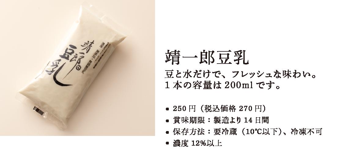 靖一郎豆乳。豆と水だけで、フレッシュな味わい。1本の容量は200mlです。●300円(税込価格 324円)●賞味期限:製造より14日間●保存方法:要冷蔵(10℃以下)、冷凍不可