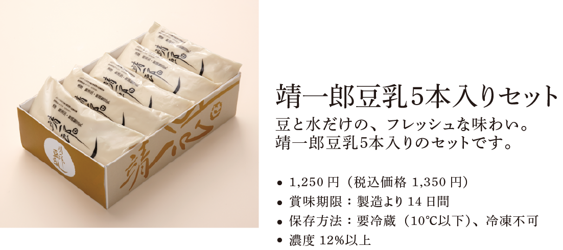 靖一郎豆乳5本入りセット。豆と水だけで、フレッシュな味わい。靖一郎豆乳5本入りのセットです。●1,500円(税込価格 1,620円)●賞味期限:製造より14日間●保存方法:要冷蔵(10℃以下)、冷凍不可