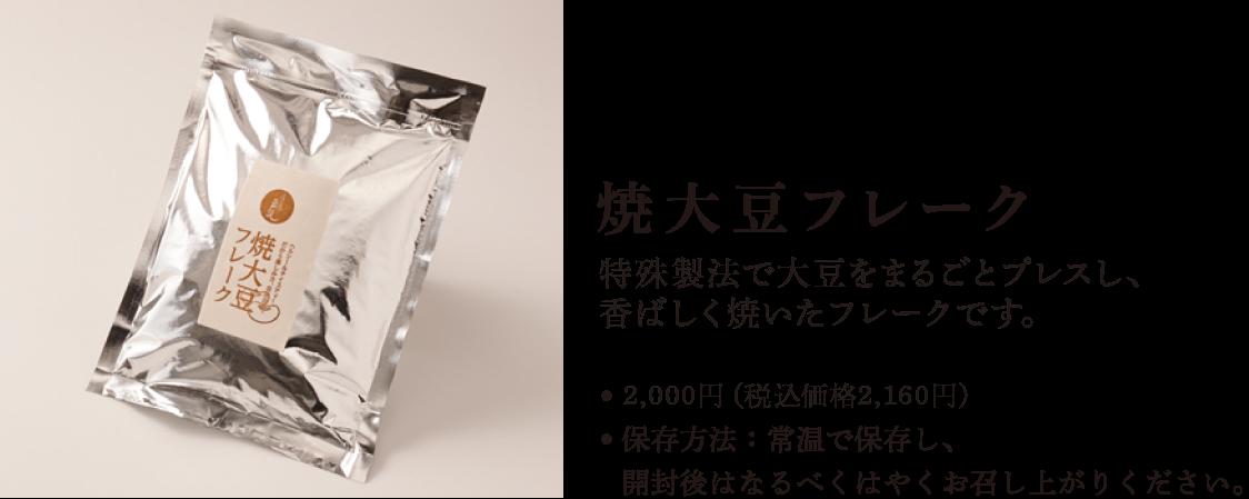 焼大豆フレーク特殊製法で大豆をプレスし、香ばしく焼いたフレークです。●3,500円(税込価格 3,780円)●保存方法:常温で保存し、開封後はなるべくはやくお召し上がりください。