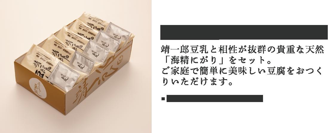 靖一郎豆乳にがりセット。靖一郎豆乳に、伝統海塩「海の塩」の生産工程でできる「海精にがり」をセット。豆腐を固めるだけでなく、大豆の旨味を存分に引き出します。●1,400円(税込価格1,512円)