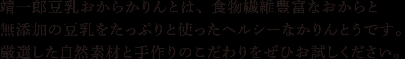 靖一郎豆乳おからかりんとは、食物繊維豊富なおからと無添加の豆乳をたっぷりと使ったヘルシーなかりんとうです。厳選した自然素材と手作りのこだわりをぜひお試しください。